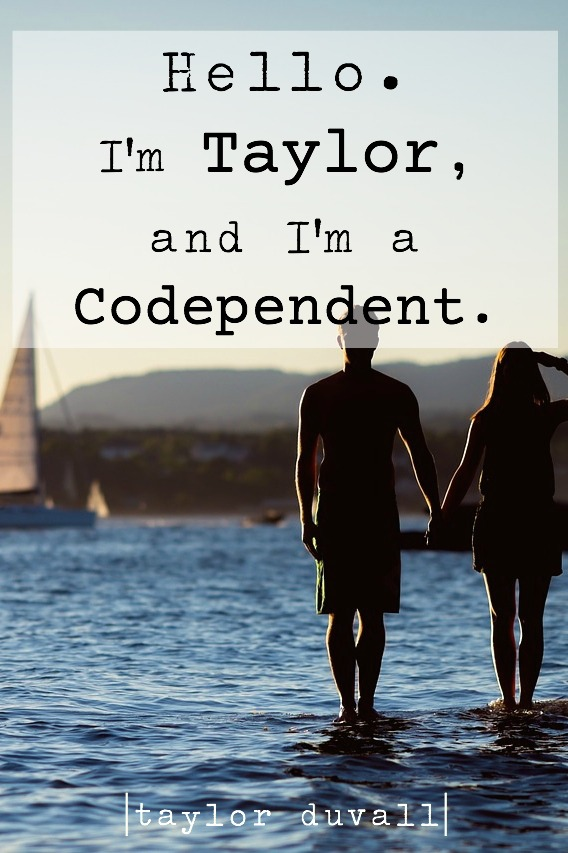 Hello. I'm Taylor, and I'm a Codependent.